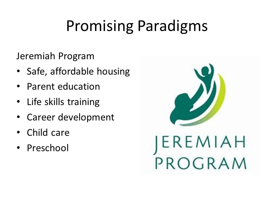 Promising Paradigms Jeremiah Program Safe, affordable housing Parent education Life skills training Career development Child care Preschool