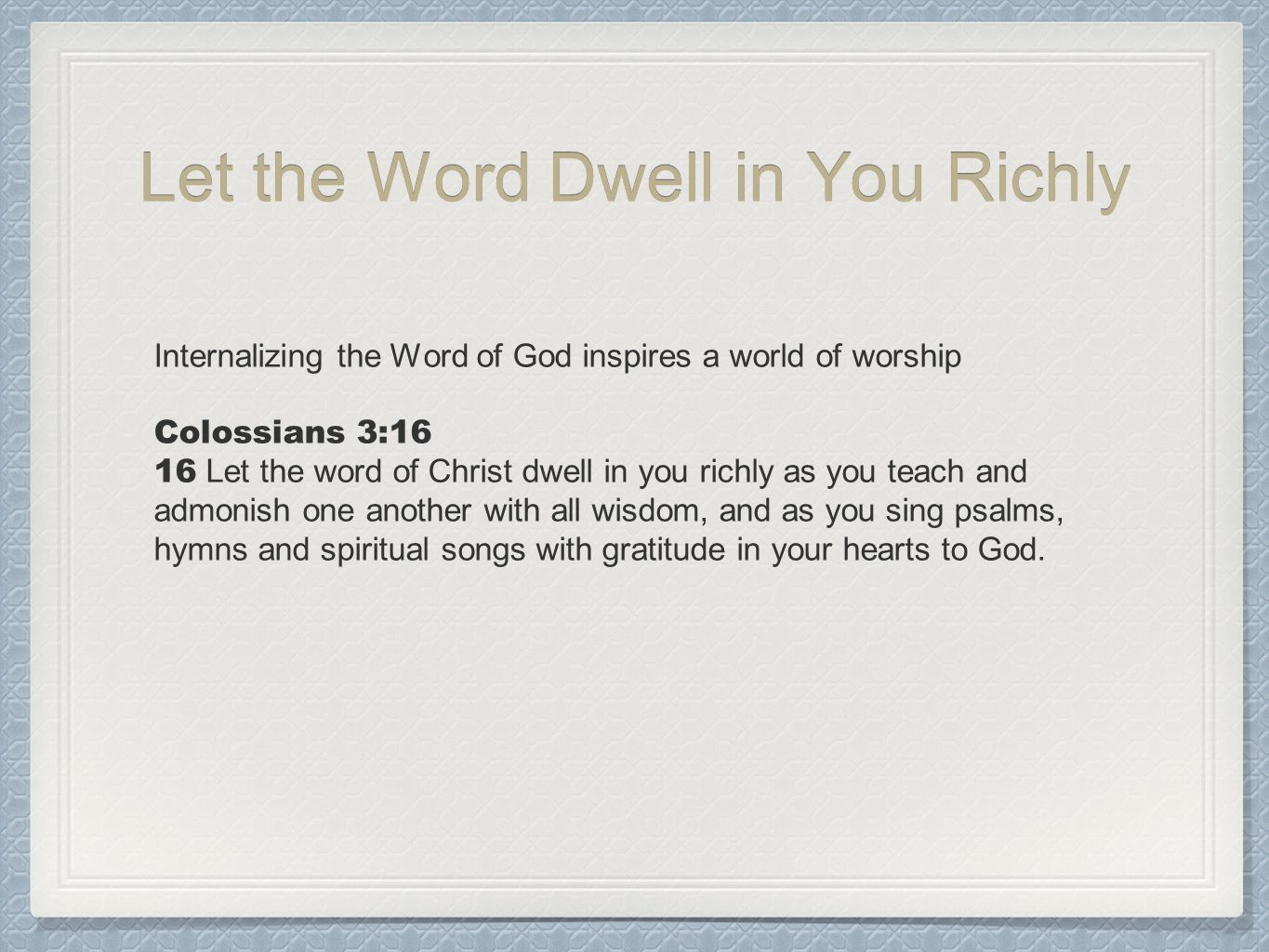 Let the Word Dwell in You Richly Internalizing the Word of God inspires a world of worship Colossians 3:16 16 Let the word of Christ dwell in you richly as you teach and admonish one another with all wisdom, and as you sing psalms, hymns and spiritual songs with gratitude in your hearts to God.
