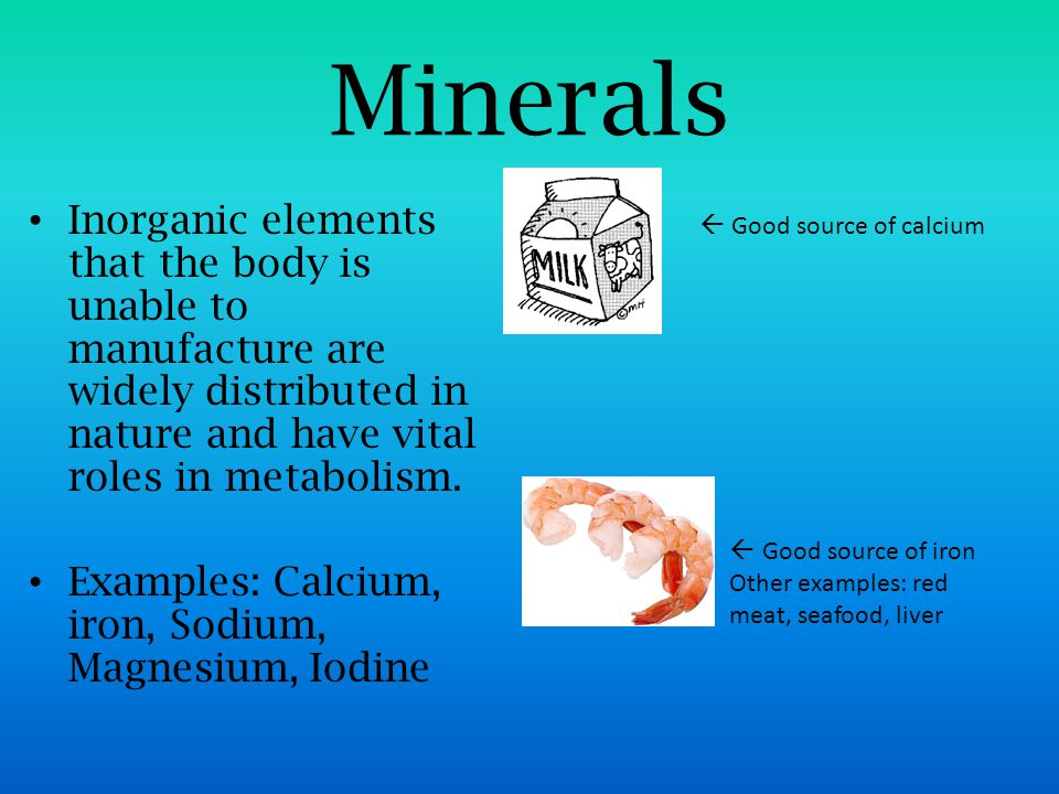 Minerals Inorganic elements that the body is unable to manufacture are widely distributed in nature and have vital roles in metabolism.