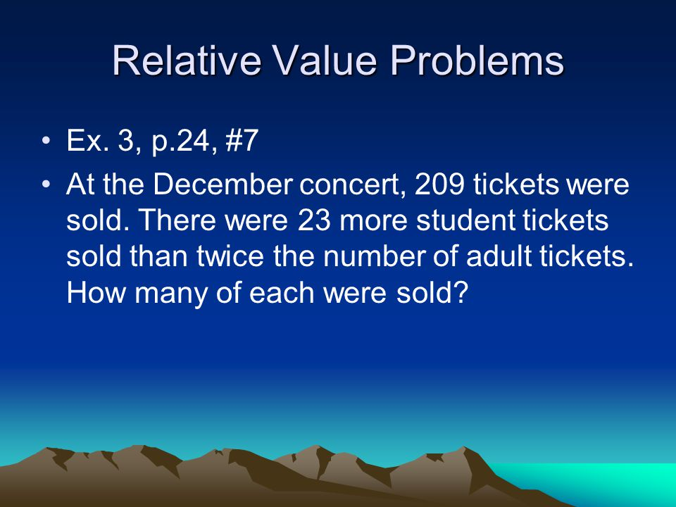 Relative Value Problems Ex. 3, p.24, #7 At the December concert, 209 tickets were sold.