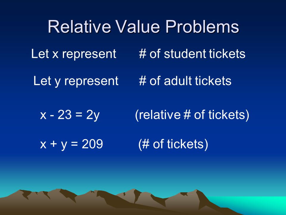 Relative Value Problems Let x represent# of student tickets Let y represent# of adult tickets x - 23 = 2y (relative # of tickets) x + y = 209 (# of tickets)