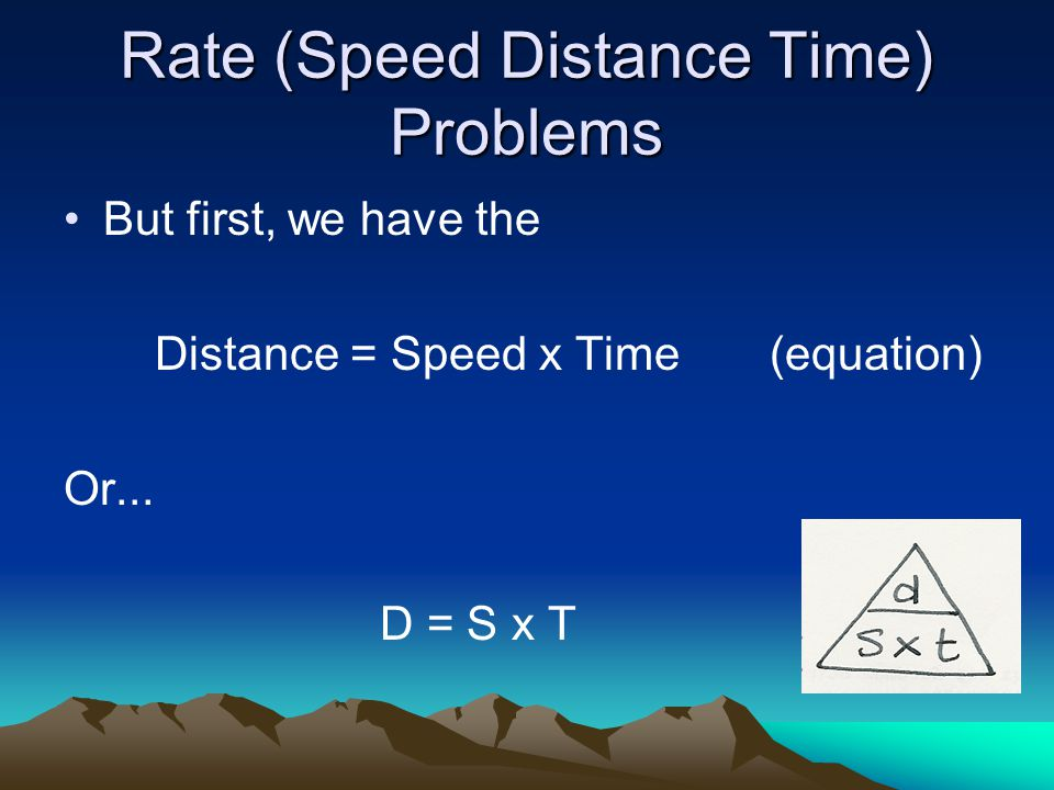 Rate (Speed Distance Time) Problems But first, we have the Distance = Speed x Time (equation) Or...