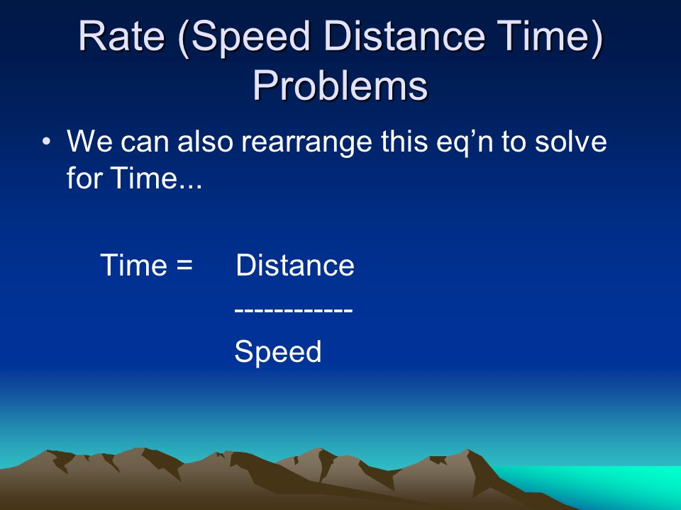 Rate (Speed Distance Time) Problems We can also rearrange this eq'n to solve for Time...