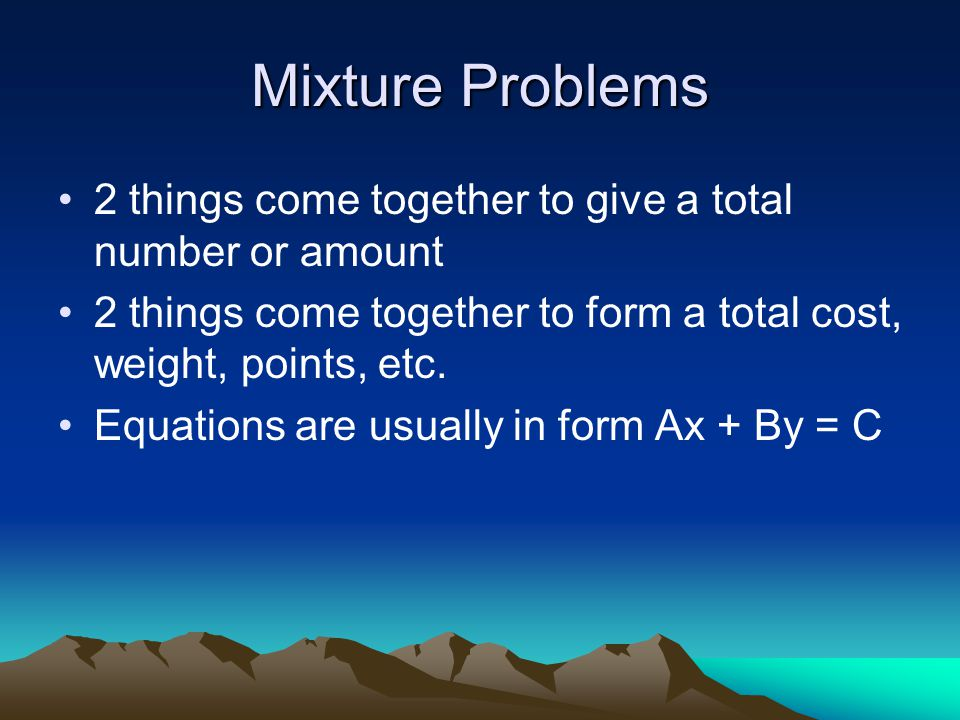 Mixture Problems 2 things come together to give a total number or amount 2 things come together to form a total cost, weight, points, etc.