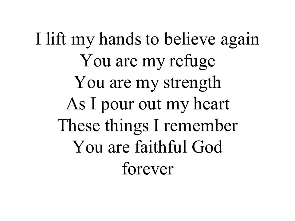 I lift my hands to believe again You are my refuge You are my strength As I pour out my heart These things I remember You are faithful God You re faithful God forever