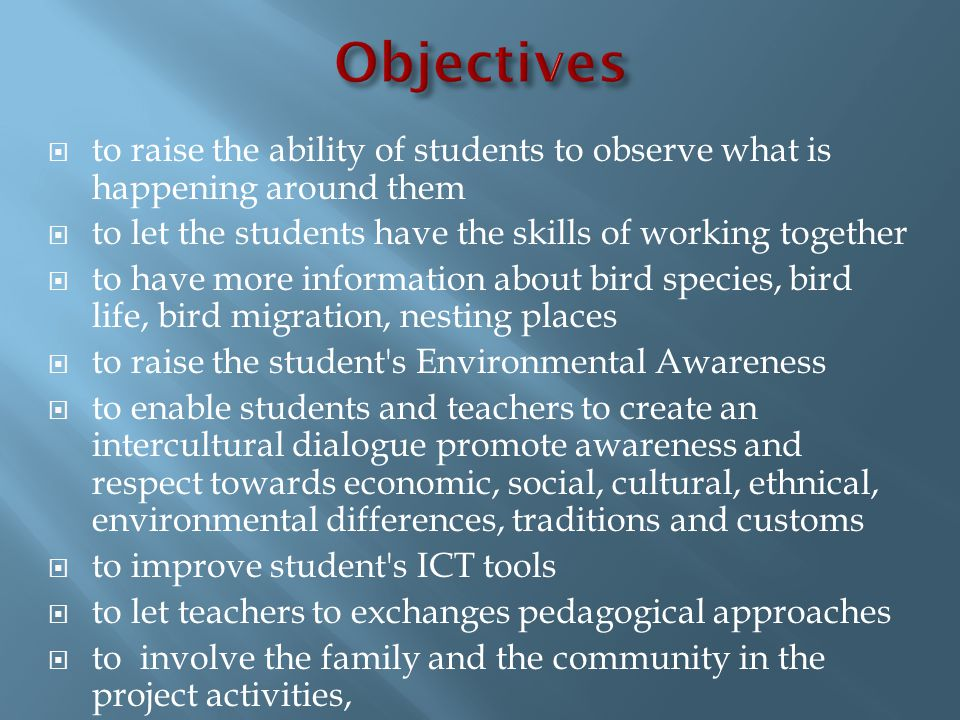  to raise the ability of students to observe what is happening around them  to let the students have the skills of working together  to have more information about bird species, bird life, bird migration, nesting places  to raise the student s Environmental Awareness  to enable students and teachers to create an intercultural dialogue promote awareness and respect towards economic, social, cultural, ethnical, environmental differences, traditions and customs  to improve student s ICT tools  to let teachers to exchanges pedagogical approaches  to involve the family and the community in the project activities,