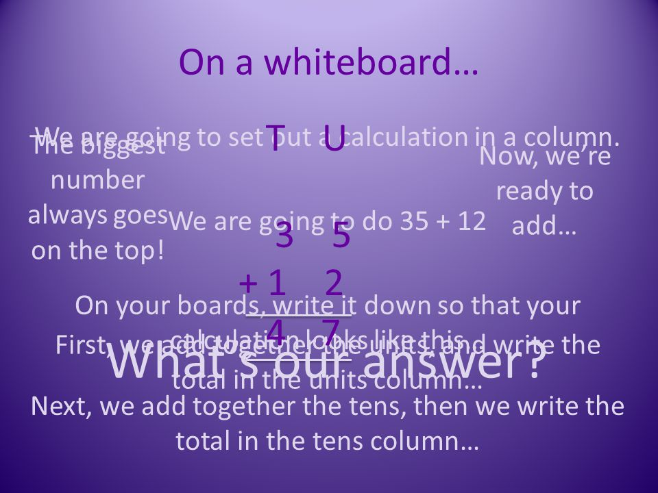 On a whiteboard… We are going to set out a calculation in a column. We are going to do 35 + 12 On your boards, write it down so that your calculation
