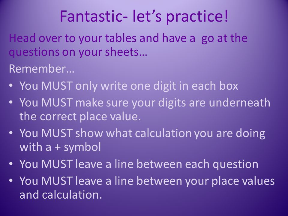 Fantastic- let's practice! Head over to your tables and have a go at the questions on your sheets… Remember… You MUST only write one digit in each box