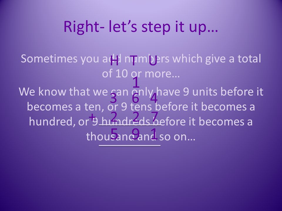 Right- let's step it up… Sometimes you add numbers which give a total of 10 or more… We know that we can only have 9 units before it becomes a ten, or
