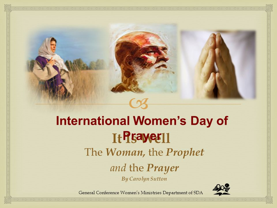  It Is Well The Woman, the Prophet and the Prayer By Carolyn Sutton International Women's Day of Prayer General Conference Women's Ministries Departm