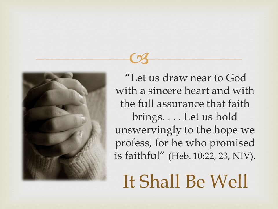 """ """"Let us draw near to God with a sincere heart and with the full assurance that faith brings.... Let us hold unswervingly to the hope we profess, for"""