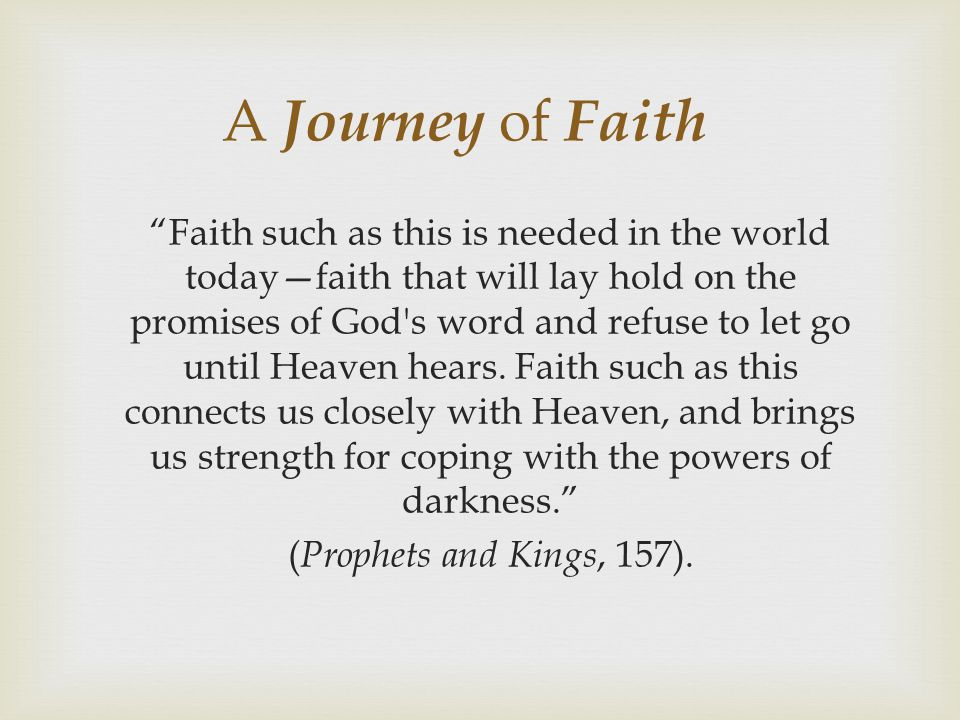 A Journey of Faith Faith such as this is needed in the world today—faith that will lay hold on the promises of God s word and refuse to let go until Heaven hears.