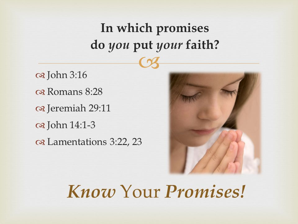  In which promises do you put your faith?  John 3:16  Romans 8:28  Jeremiah 29:11  John 14:1-3  Lamentations 3:22, 23 Know Your Promises!