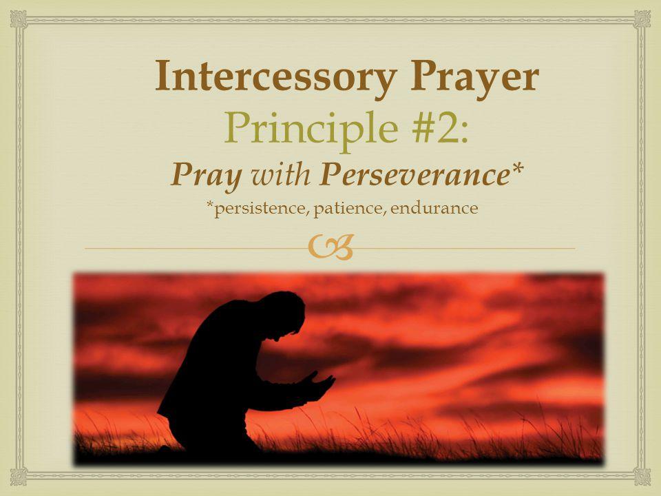  Intercessory Prayer Principle #2: Pray with Perseverance * *persistence, patience, endurance