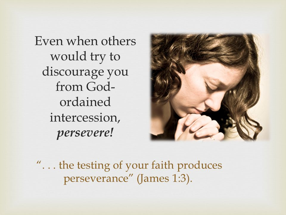 """""""... the testing of your faith produces perseverance"""" (James 1:3). Even when others would try to discourage you from God- ordained intercession, perse"""
