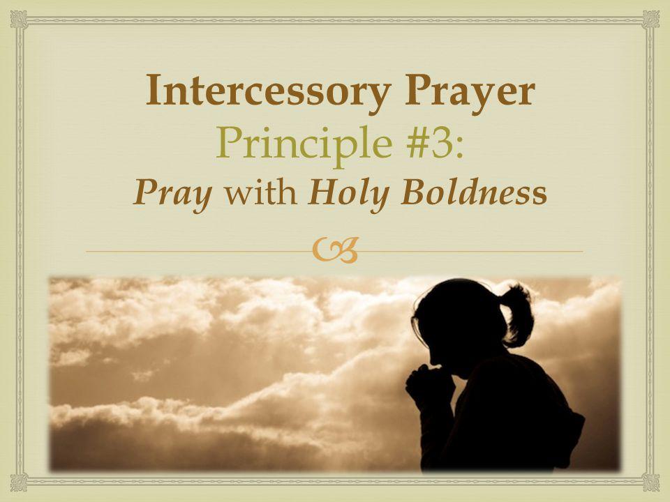  Intercessory Prayer Principle #3: Pray with Holy Boldnes s