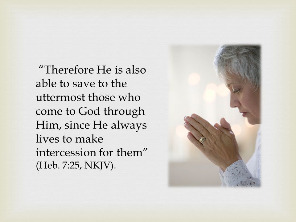 """""""Therefore He is also able to save to the uttermost those who come to God through Him, since He always lives to make intercession for them"""" (Heb. 7:25"""