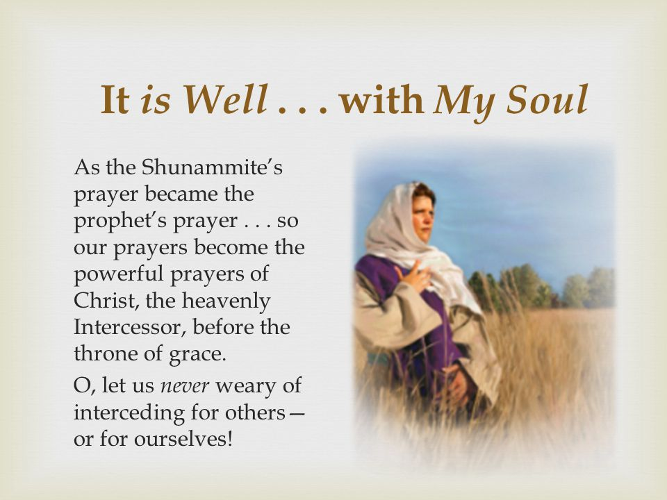 It is Well... with My Soul As the Shunammite's prayer became the prophet's prayer... so our prayers become the powerful prayers of Christ, the heavenl