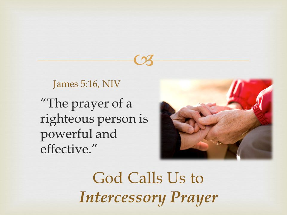  God Calls Us to Intercessory Prayer James 5:16, NIV The prayer of a righteous person is powerful and effective.