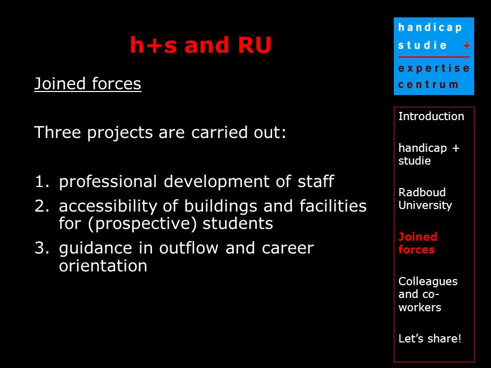 h+s and RU Introduction handicap + studie Radboud University Joined forces Colleagues and co- workers Let's share.