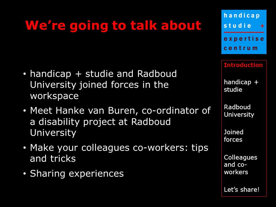 We're going to talk about Introduction handicap + studie Radboud University Joined forces Colleagues and co- workers Let's share.