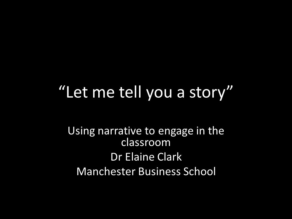 Let me tell you a story Using narrative to engage in the classroom Dr Elaine Clark Manchester Business School
