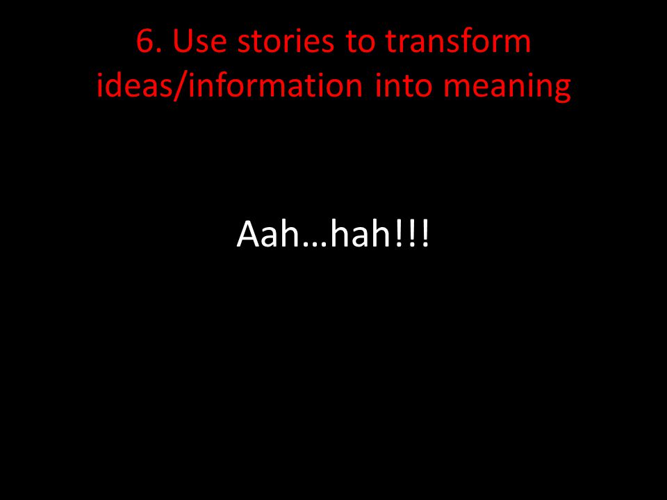6. Use stories to transform ideas/information into meaning Aah…hah!!!