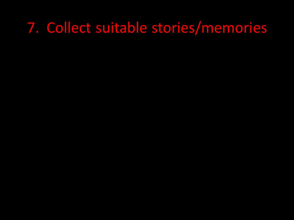 7. Collect suitable stories/memories