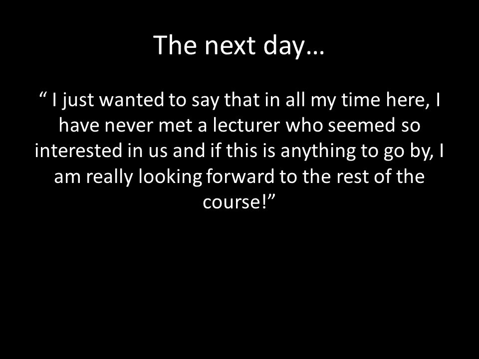 The next day… I just wanted to say that in all my time here, I have never met a lecturer who seemed so interested in us and if this is anything to go by, I am really looking forward to the rest of the course!