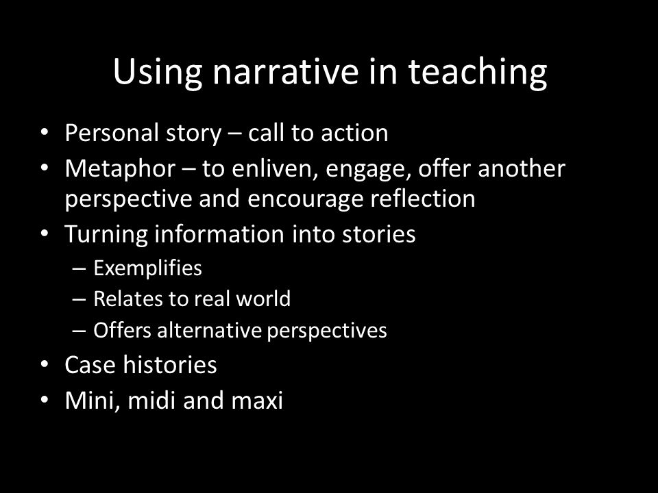 Using narrative in teaching Personal story – call to action Metaphor – to enliven, engage, offer another perspective and encourage reflection Turning information into stories – Exemplifies – Relates to real world – Offers alternative perspectives Case histories Mini, midi and maxi