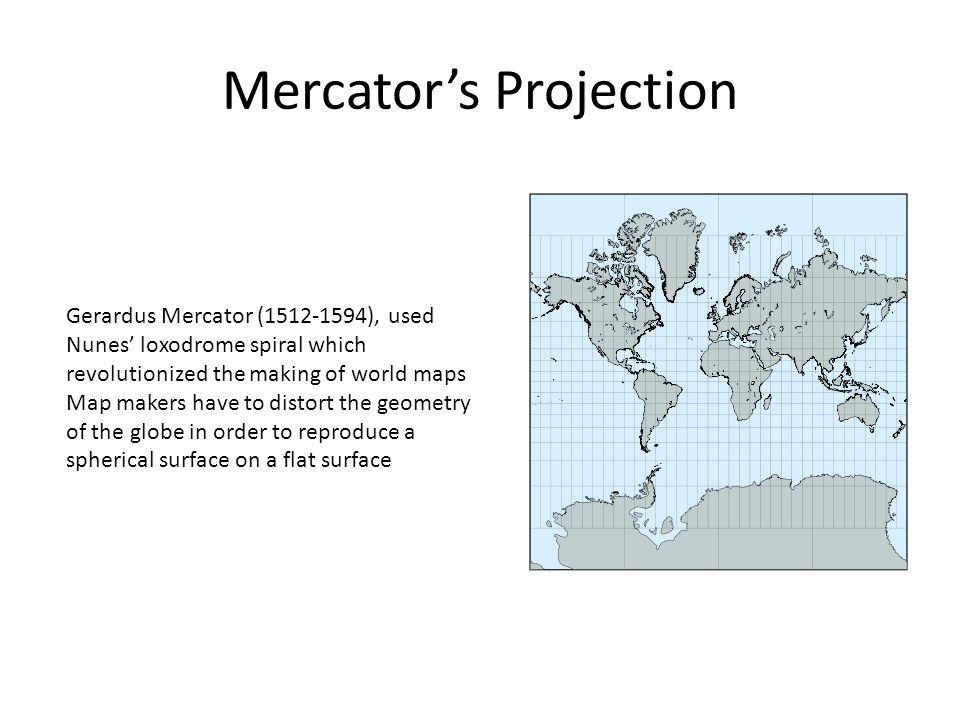 Mercator's Projection Gerardus Mercator (1512-1594), used Nunes' loxodrome spiral which revolutionized the making of world maps Map makers have to dis