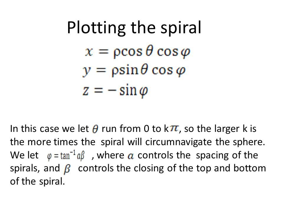 Plotting the spiral In this case we let run from 0 to k, so the larger k is the more times the spiral will circumnavigate the sphere. We let, where co