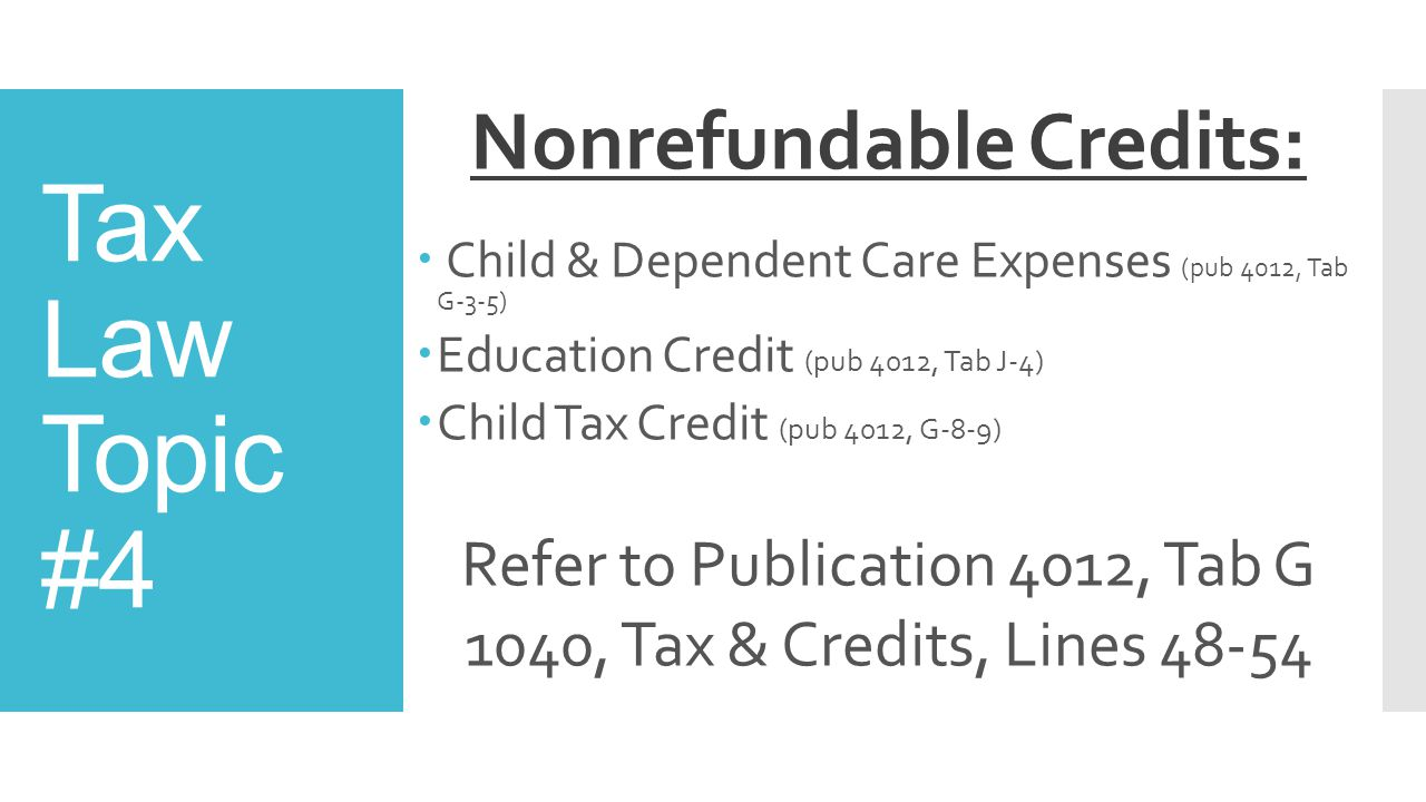 Tax Law Topic #4 Nonrefundable Credits:  Child & Dependent Care Expenses (pub 4012, Tab G-3-5)  Education Credit (pub 4012, Tab J-4)  Child Tax Credit (pub 4012, G-8-9) Refer to Publication 4012, Tab G 1040, Tax & Credits, Lines 48-54