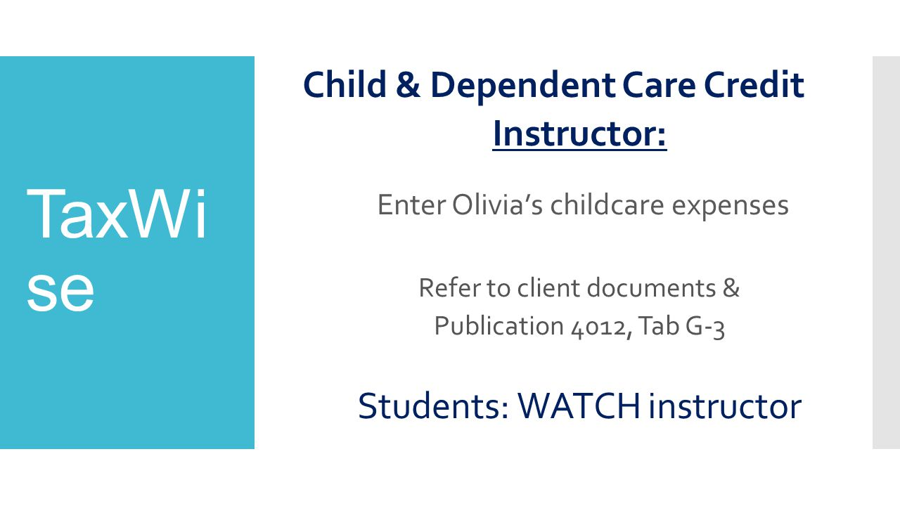 TaxWi se Child & Dependent Care Credit Instructor: Enter Olivia's childcare expenses Refer to client documents & Publication 4012, Tab G-3 Students: WATCH instructor