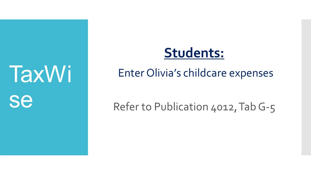 TaxWi se Students: Enter Olivia's childcare expenses Refer to Publication 4012, Tab G-5