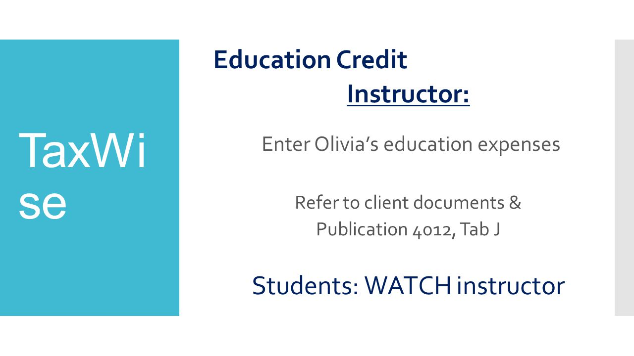 TaxWi se Education Credit Instructor: Enter Olivia's education expenses Refer to client documents & Publication 4012, Tab J Students: WATCH instructor