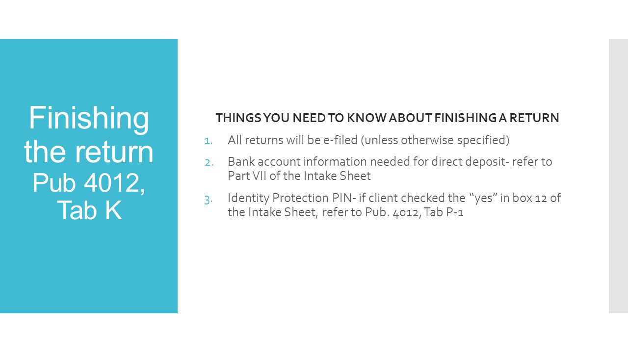 Finishing the return Pub 4012, Tab K THINGS YOU NEED TO KNOW ABOUT FINISHING A RETURN 1.All returns will be e-filed (unless otherwise specified) 2.Bank account information needed for direct deposit- refer to Part VII of the Intake Sheet 3.Identity Protection PIN- if client checked the yes in box 12 of the Intake Sheet, refer to Pub.