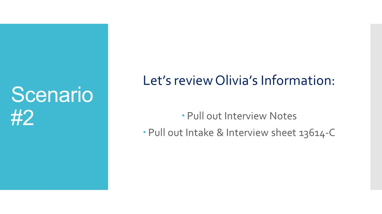 Scenario #2 Let's review Olivia's Information:  Pull out Interview Notes  Pull out Intake & Interview sheet 13614-C