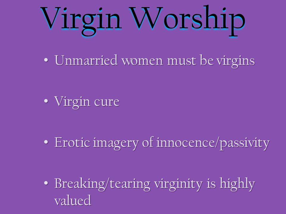 Virgin Worship Unmarried women must be virgins Unmarried women must be virgins Virgin cure Virgin cure Erotic imagery of innocence/passivity Erotic imagery of innocence/passivity Breaking/tearing virginity is highly valued Breaking/tearing virginity is highly valued
