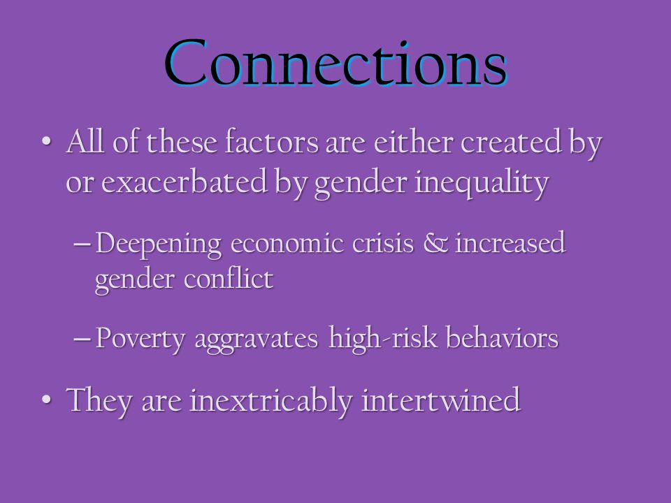 Connections All of these factors are either created by or exacerbated by gender inequality All of these factors are either created by or exacerbated b