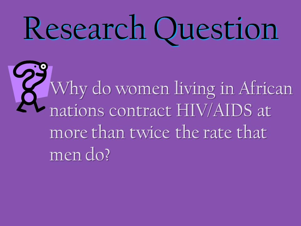 Research Question Why do women living in African nations contract HIV/AIDS at more than twice the rate that men do? Why do women living in African nat