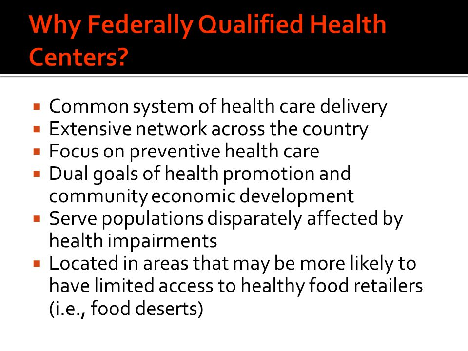  Common system of health care delivery  Extensive network across the country  Focus on preventive health care  Dual goals of health promotion and community economic development  Serve populations disparately affected by health impairments  Located in areas that may be more likely to have limited access to healthy food retailers (i.e., food deserts)