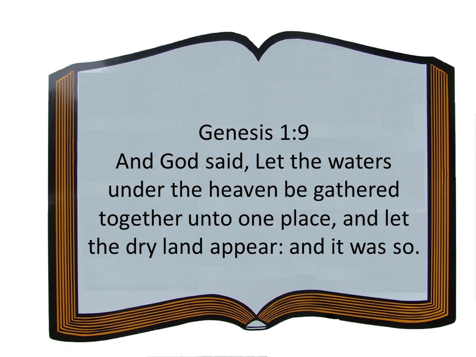 Genesis 1:9 And God said, Let the waters under the heaven be gathered together unto one place, and let the dry land appear: and it was so.