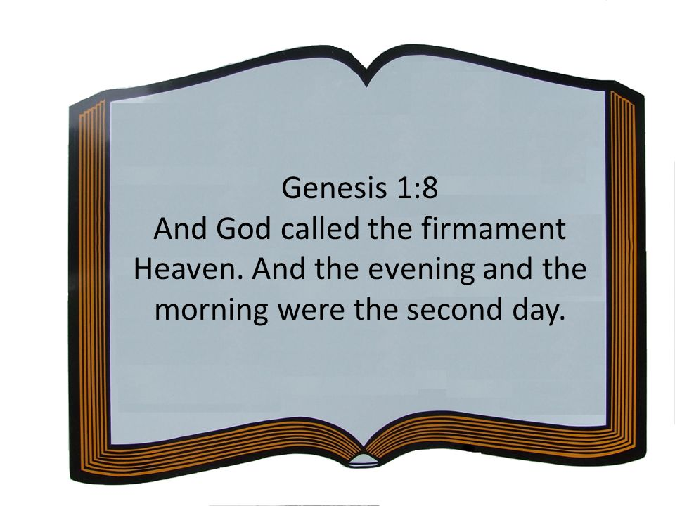 Genesis 1:8 And God called the firmament Heaven. And the evening and the morning were the second day.