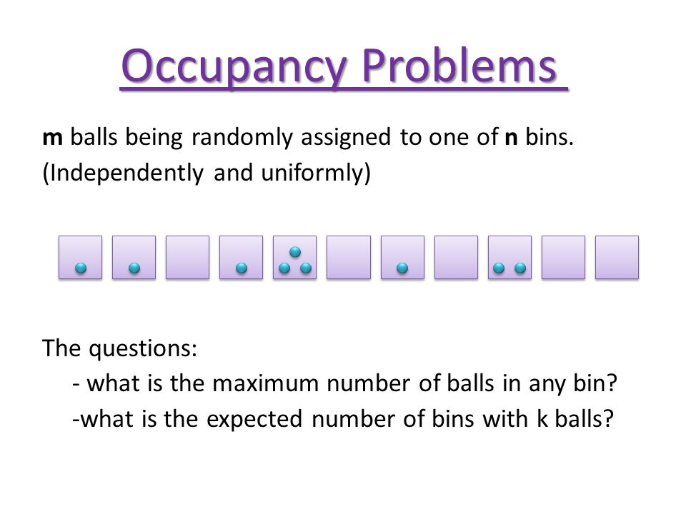 Occupancy Problems m balls being randomly assigned to one of n bins.