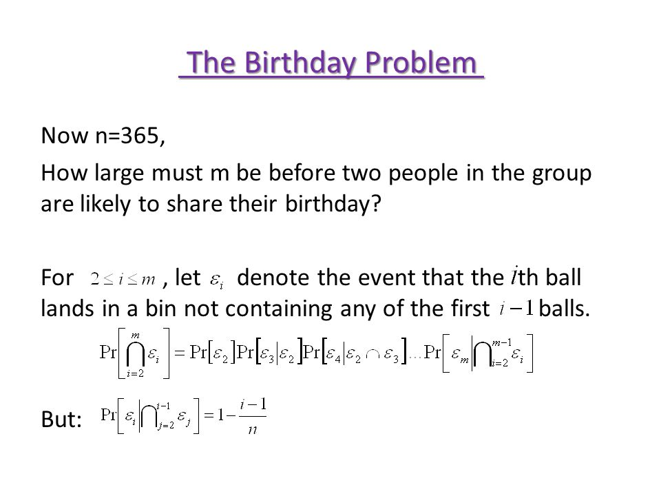 The Birthday Problem The Birthday Problem Now n=365, How large must m be before two people in the group are likely to share their birthday.