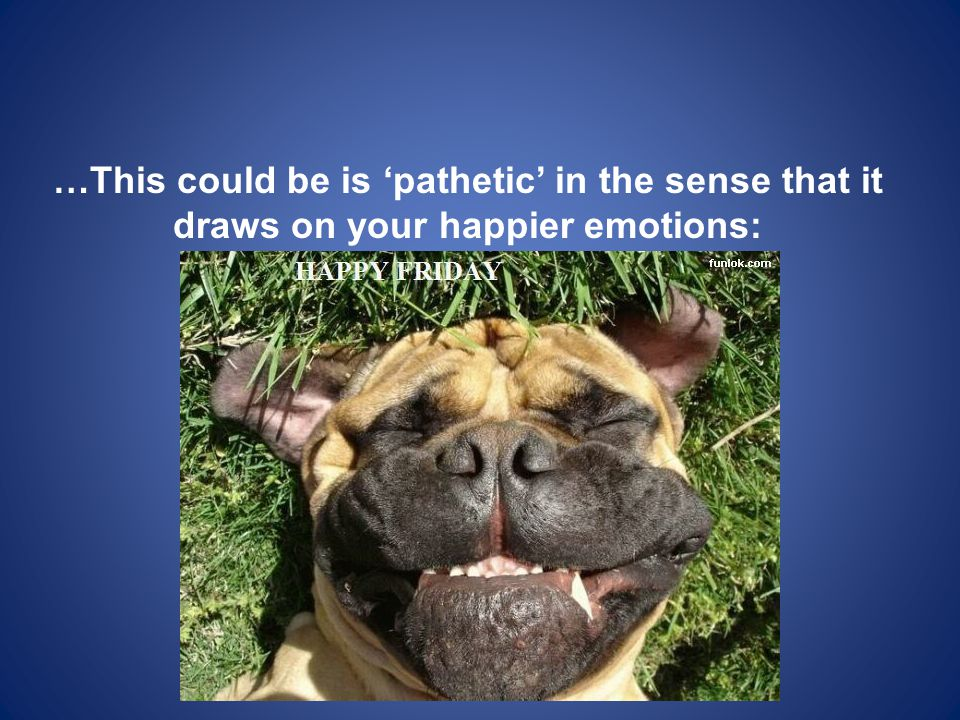 …This could be is 'pathetic' in the sense that it draws on your happier emotions: [Get ready for it]