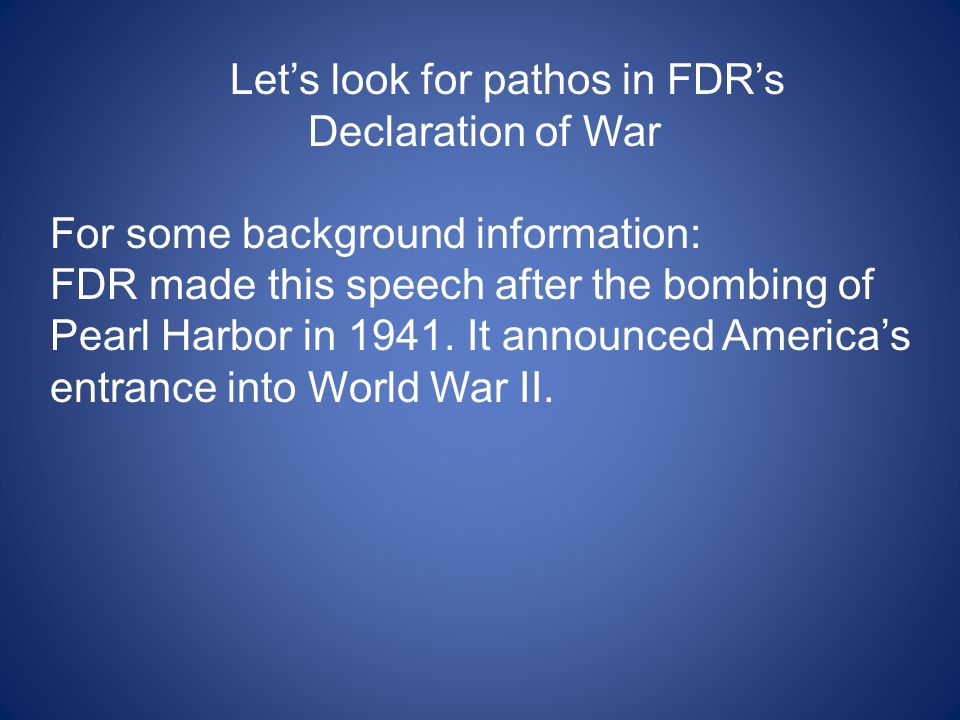 Let's look for pathos in FDR's Declaration of War For some background information: FDR made this speech after the bombing of Pearl Harbor in 1941. It