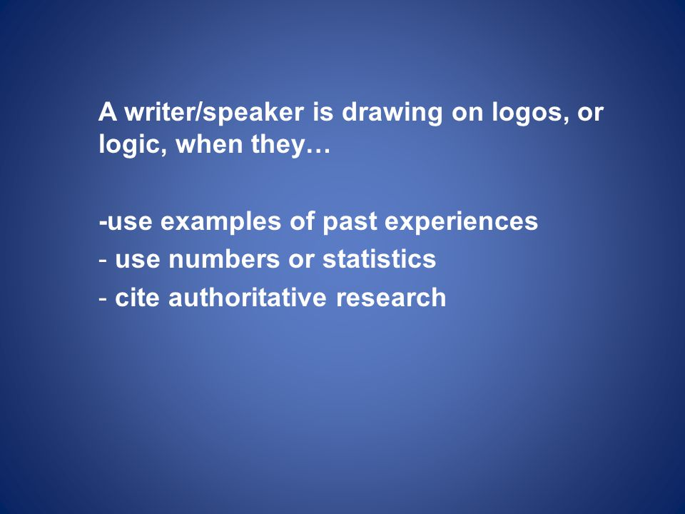 A writer/speaker is drawing on logos, or logic, when they… -use examples of past experiences - use numbers or statistics - cite authoritative research