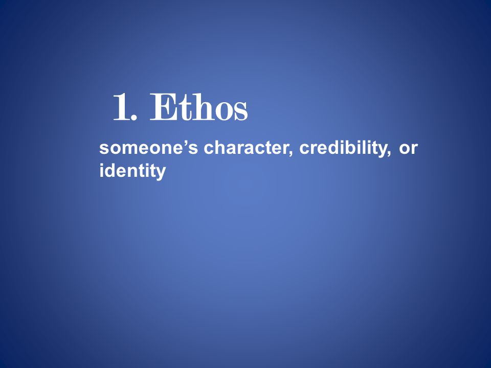 1. Ethos someone's character, credibility, or identity